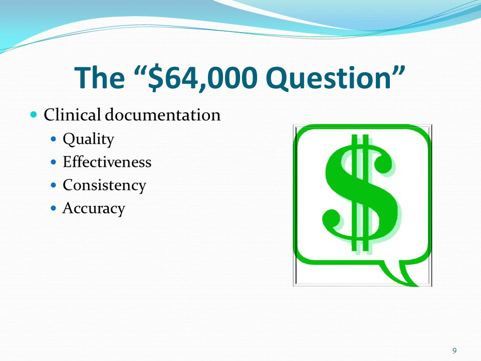 The $64,000 Question Clinical documentation Quality Effectiveness Consistency Accuracy 9
