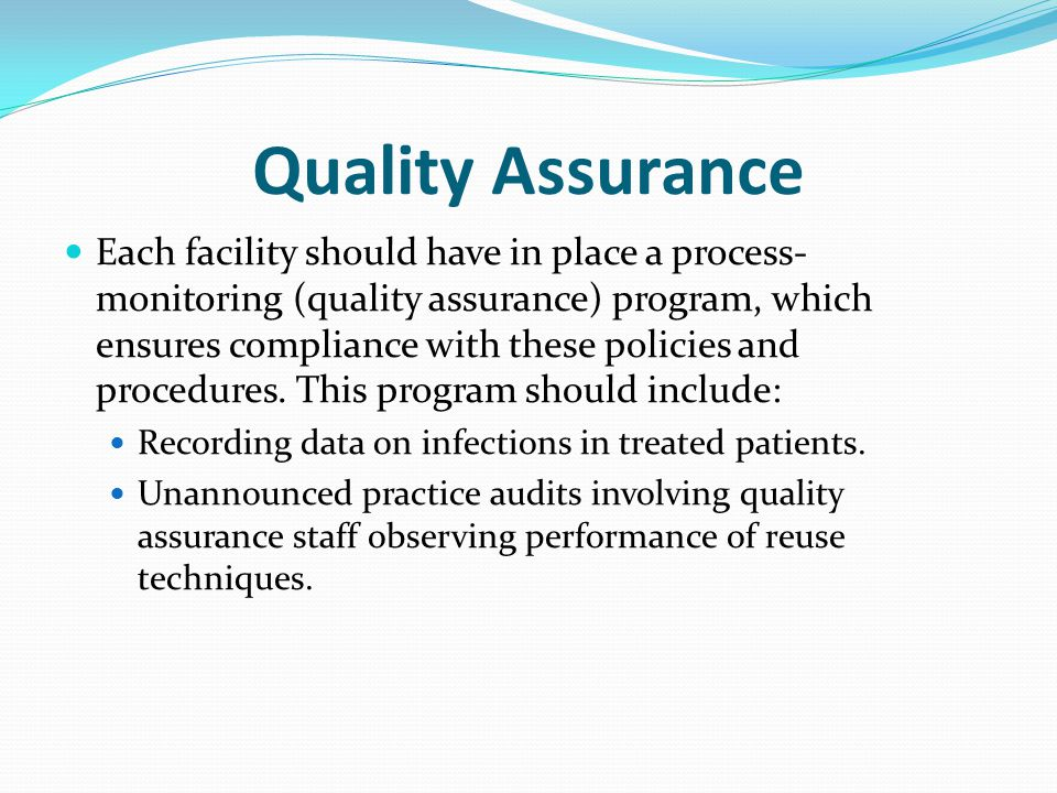 Quality Assurance Each facility should have in place a process- monitoring (quality assurance) program, which ensures compliance with these policies and procedures.