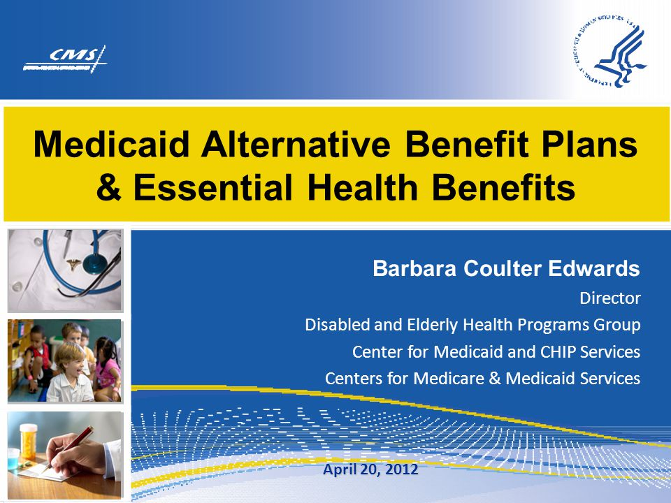Medicaid Alternative Benefit Plans & Essential Health Benefits Barbara Coulter Edwards Director Disabled and Elderly Health Programs Group Center for Medicaid and CHIP Services Centers for Medicare & Medicaid Services April 20, 2012