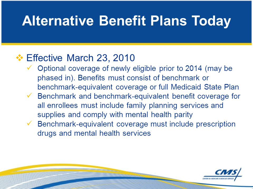  Effective March 23, 2010 Optional coverage of newly eligible prior to 2014 (may be phased in). Benefits must consist of benchmark or benchmark-equiv