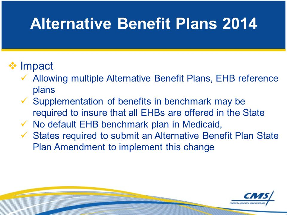 Impact Allowing multiple Alternative Benefit Plans, EHB reference plans Supplementation of benefits in benchmark may be required to insure that all