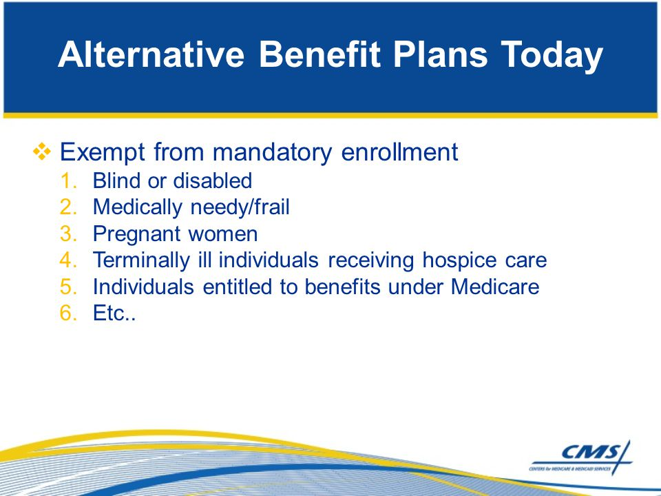 Future Considerations  Adding the ability for States to offer long-term services and supports in addition to 1905(a) services within the Alternative Benefit Plans  Allowing mandatory enrollment exemptions to apply to people in the VIII group  Implementing mental health parity within Alternative Benefit Plans  How to keep Alternative Benefit Plans/EHB current
