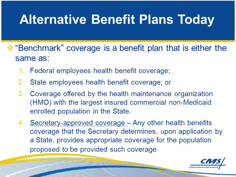  Benchmark-Equivalent Coverage 1.Benefit package has an aggregate actuarial value that is at least equivalent to that of one of the Benchmark Benefit packages 2.Must include coverage for following services: Inpatient and outpatient hospital Physician's surgical & medical Lab and x-ray Well baby/well child care (including immunizations) Emergency services Family planning services and supplies Mental health services Prescription drugs Other appropriate preventative services as designated by the Secretary Alternative Benefit Plans Today