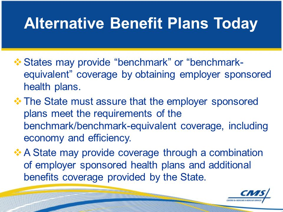 " States may provide ""benchmark"" or ""benchmark- equivalent"" coverage by obtaining employer sponsored health plans.  The State must assure that the em"
