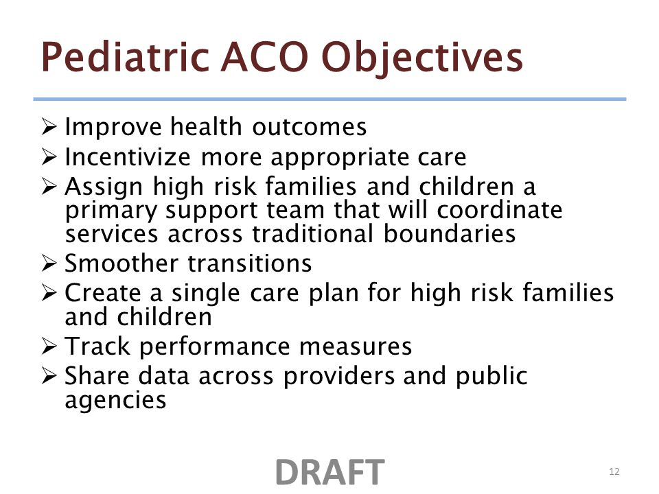 Pediatric ACO Objectives  Improve health outcomes  Incentivize more appropriate care  Assign high risk families and children a primary support team that will coordinate services across traditional boundaries  Smoother transitions  Create a single care plan for high risk families and children  Track performance measures  Share data across providers and public agencies 12 DRAFT
