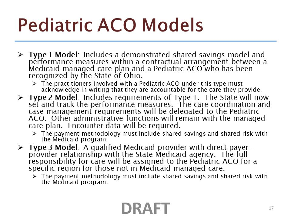 Pediatric ACO Models  Type 1 Model: Includes a demonstrated shared savings model and performance measures within a contractual arrangement between a Medicaid managed care plan and a Pediatric ACO who has been recognized by the State of Ohio.