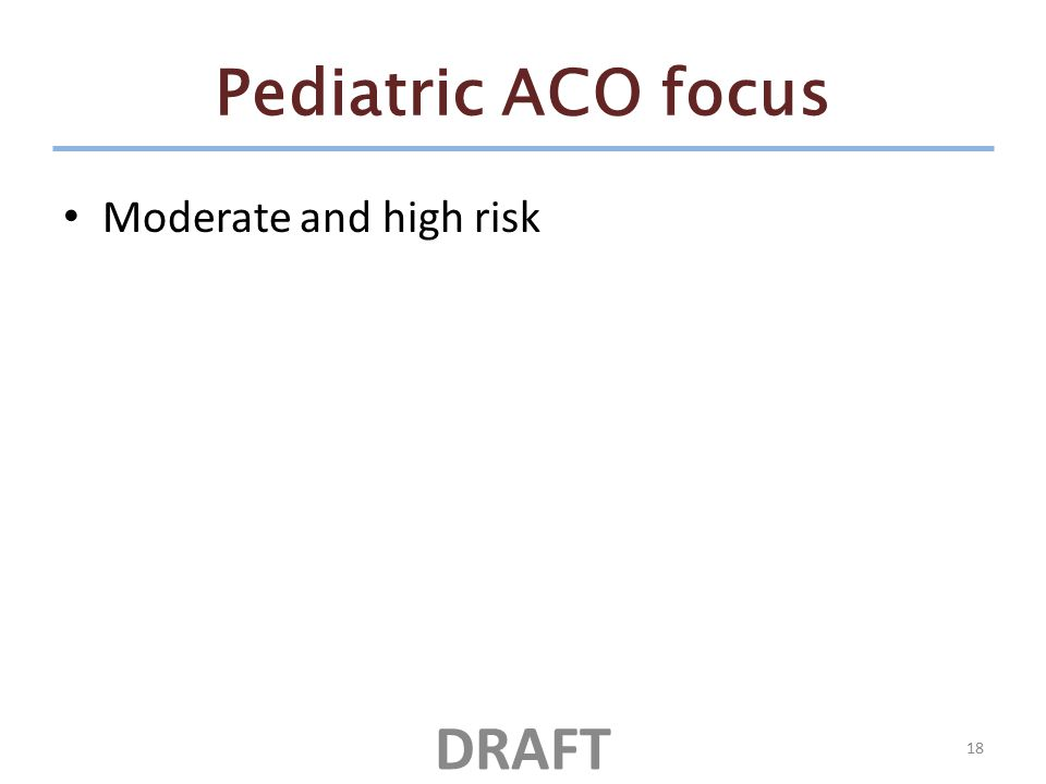 Pediatric ACO focus Moderate and high risk 18 DRAFT
