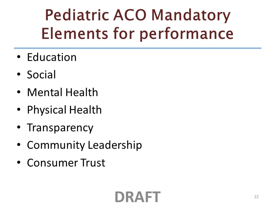 Pediatric ACO Mandatory Elements for performance Education Social Mental Health Physical Health Transparency Community Leadership Consumer Trust 22 DRAFT