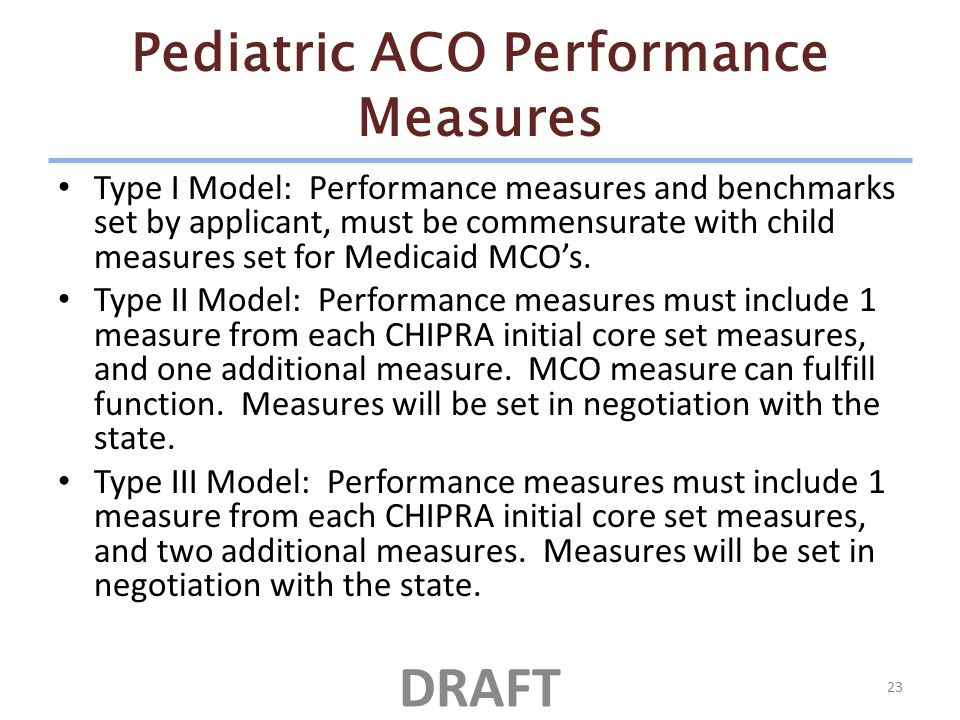 Pediatric ACO Performance Measures Type I Model: Performance measures and benchmarks set by applicant, must be commensurate with child measures set for Medicaid MCO's.