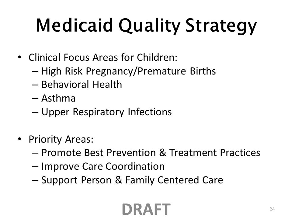 Medicaid Quality Strategy Clinical Focus Areas for Children: – High Risk Pregnancy/Premature Births – Behavioral Health – Asthma – Upper Respiratory Infections Priority Areas: – Promote Best Prevention & Treatment Practices – Improve Care Coordination – Support Person & Family Centered Care DRAFT 24