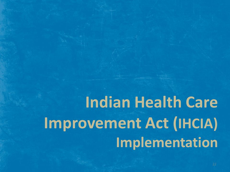 Indian Health Care Improvement Act ( IHCIA) Implementation 22
