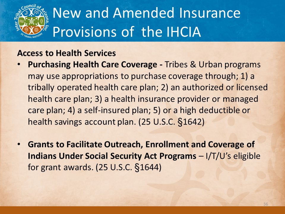 New and Amended Insurance Provisions of the IHCIA Access to Health Services Purchasing Health Care Coverage - Tribes & Urban programs may use appropriations to purchase coverage through; 1) a tribally operated health care plan; 2) an authorized or licensed health care plan; 3) a health insurance provider or managed care plan; 4) a self-insured plan; 5) or a high deductible or health savings account plan.