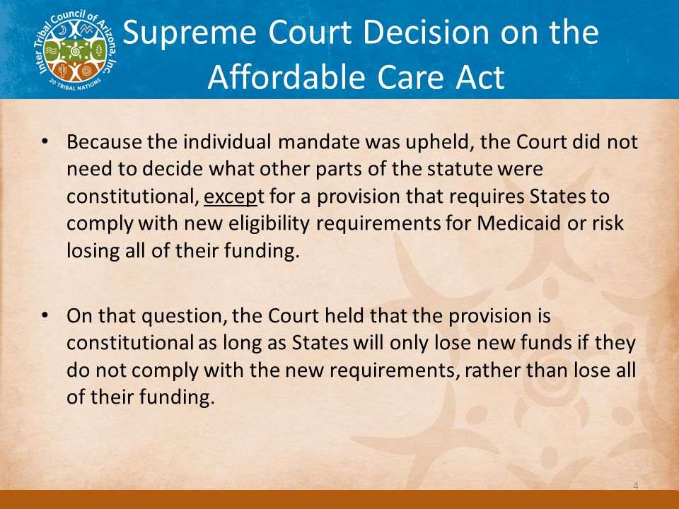Supreme Court Decision on the Affordable Care Act Because the individual mandate was upheld, the Court did not need to decide what other parts of the statute were constitutional, except for a provision that requires States to comply with new eligibility requirements for Medicaid or risk losing all of their funding.