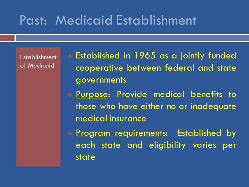 Past: Medicaid Establishment Establishment of Medicaid  Established in 1965 as a jointly funded cooperative between federal and state governments  Purpose: Provide medical benefits to those who have either no or inadequate medical insurance  Program requirements: Established by each state and eligibility varies per state