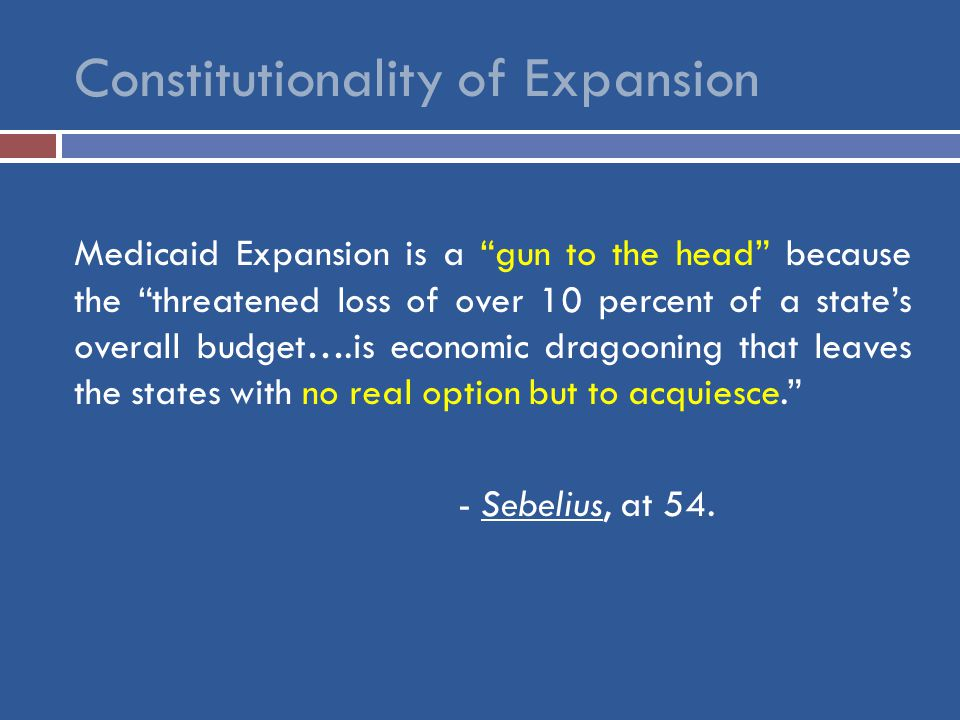 Constitutionality of Expansion Medicaid Expansion is a gun to the head because the threatened loss of over 10 percent of a state's overall budget….is economic dragooning that leaves the states with no real option but to acquiesce. - Sebelius, at 54.