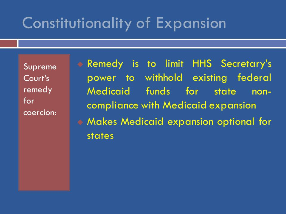 Constitutionality of Expansion Supreme Court's remedy for coercion:  Remedy is to limit HHS Secretary's power to withhold existing federal Medicaid funds for state non- compliance with Medicaid expansion  Makes Medicaid expansion optional for states