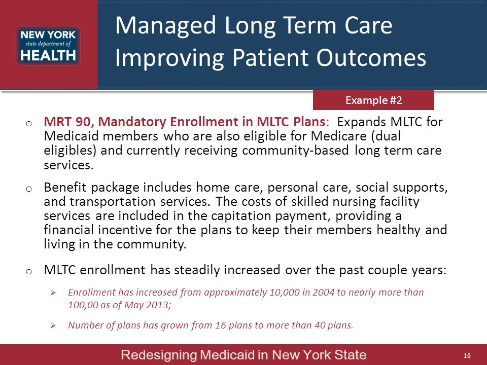 Managed Long Term Care Improving Patient Outcomes o MRT 90, Mandatory Enrollment in MLTC Plans: Expands MLTC for Medicaid members who are also eligible for Medicare (dual eligibles) and currently receiving community-based long term care services.