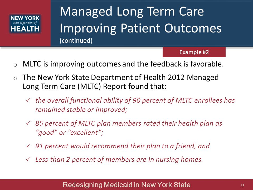 Managed Long Term Care Improving Patient Outcomes (continued) Redesigning Medicaid in New York State 11 o MLTC is improving outcomes and the feedback is favorable.