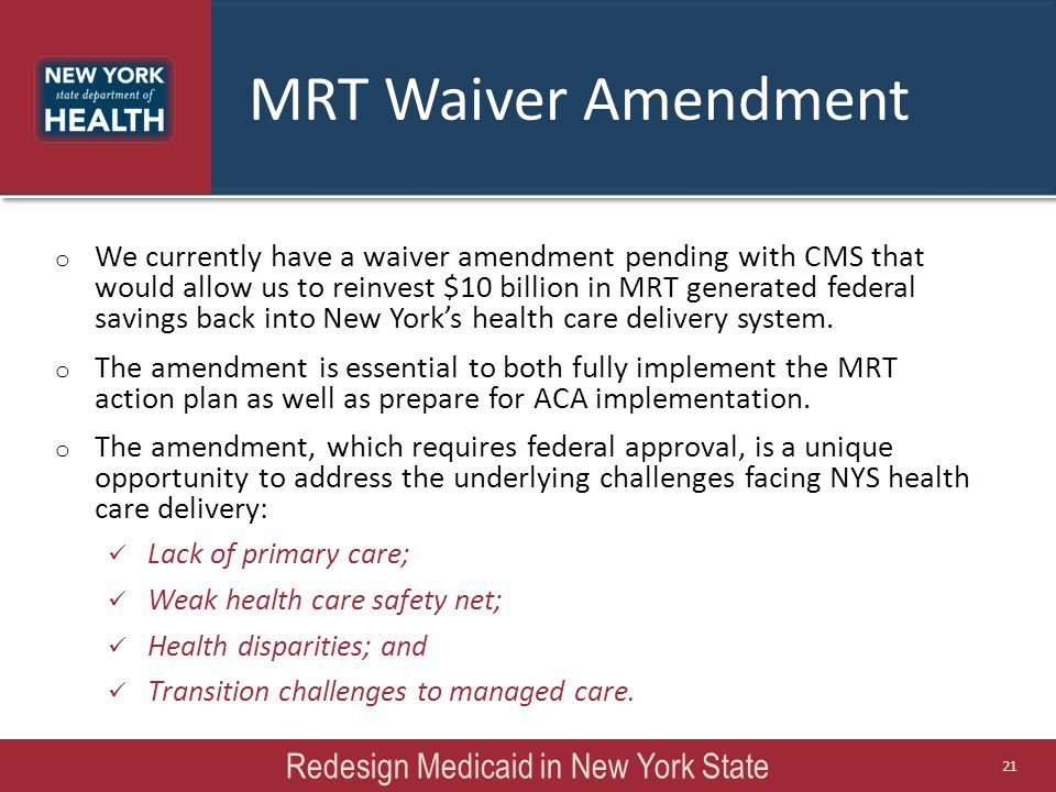 o We currently have a waiver amendment pending with CMS that would allow us to reinvest $10 billion in MRT generated federal savings back into New York's health care delivery system.