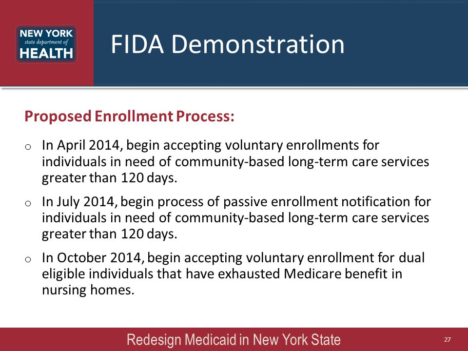 FIDA Demonstration Proposed Enrollment Process: o In April 2014, begin accepting voluntary enrollments for individuals in need of community-based long-term care services greater than 120 days.
