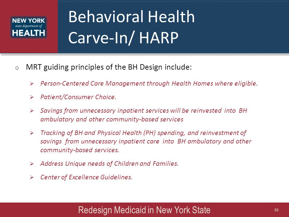 Behavioral Health Carve-In/ HARP o MRT guiding principles of the BH Design include:  Person-Centered Care Management through Health Homes where eligible.