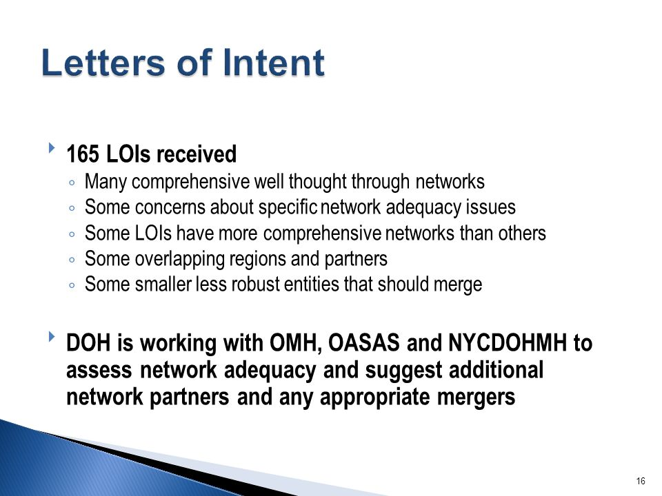16 165 LOIs received ◦Many comprehensive well thought through networks ◦Some concerns about specific network adequacy issues ◦Some LOIs have more comprehensive networks than others ◦Some overlapping regions and partners ◦Some smaller less robust entities that should merge DOH is working with OMH, OASAS and NYCDOHMH to assess network adequacy and suggest additional network partners and any appropriate mergers
