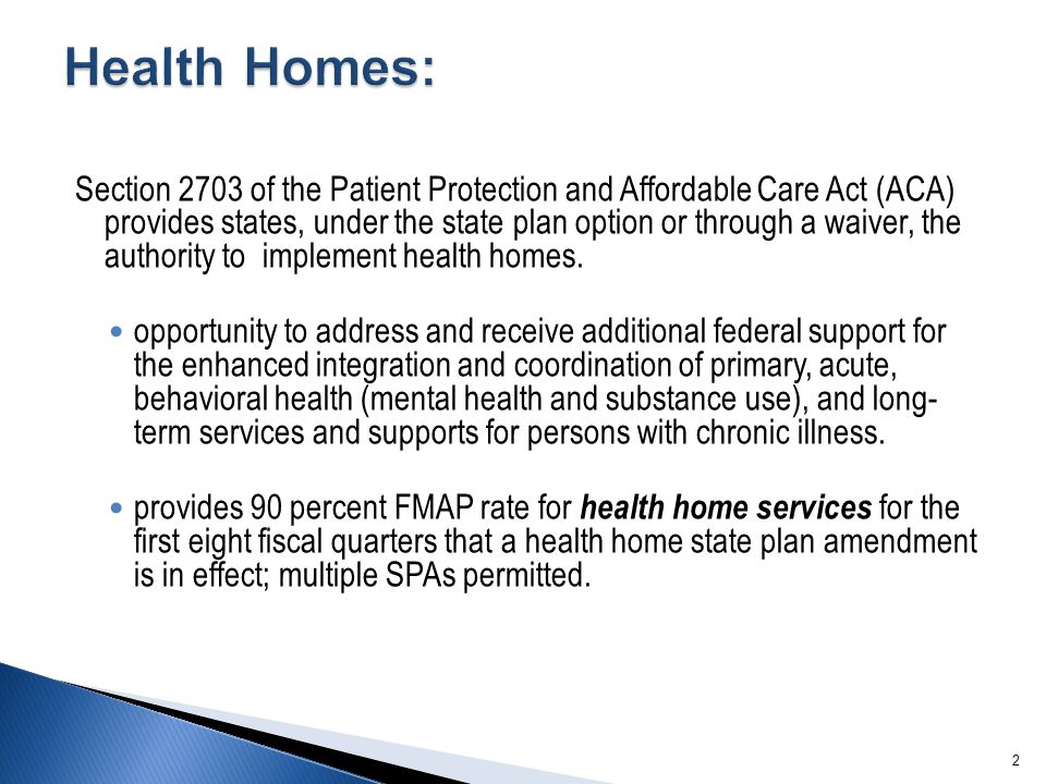 Section 2703 of the Patient Protection and Affordable Care Act (ACA) provides states, under the state plan option or through a waiver, the authority to implement health homes.
