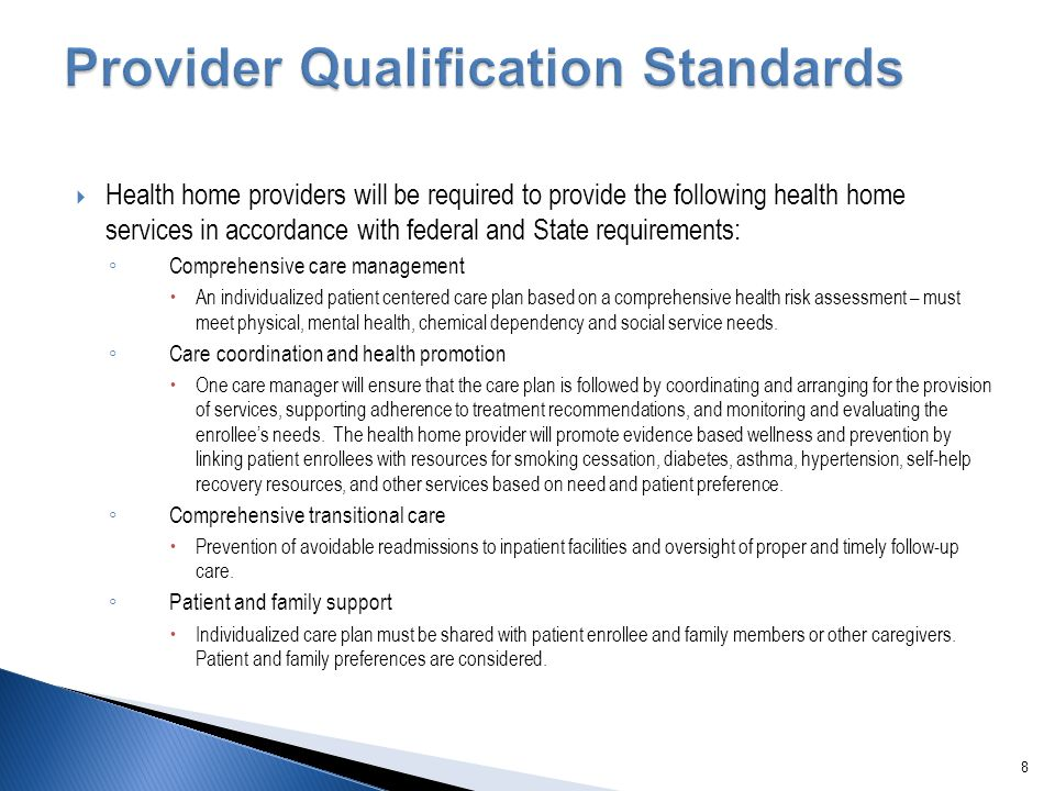  Health home providers will be required to provide the following health home services in accordance with federal and State requirements: ◦ Comprehensive care management  An individualized patient centered care plan based on a comprehensive health risk assessment – must meet physical, mental health, chemical dependency and social service needs.