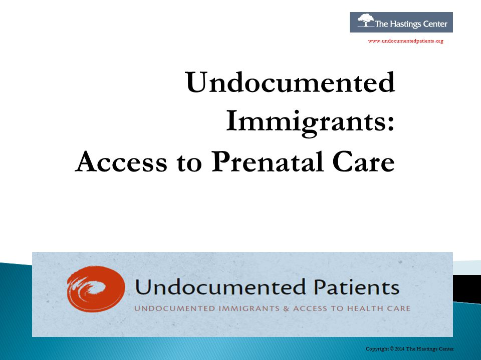 Undocumented Immigrants: Access to Prenatal Care Copyright © 2014 The Hastings Center www.undocumentedpatients.org