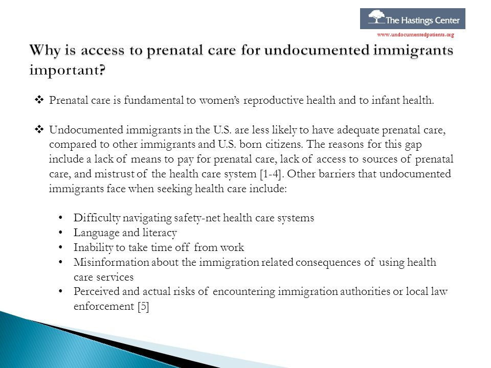  Prenatal care is fundamental to women's reproductive health and to infant health.  Undocumented immigrants in the U.S. are less likely to have adeq