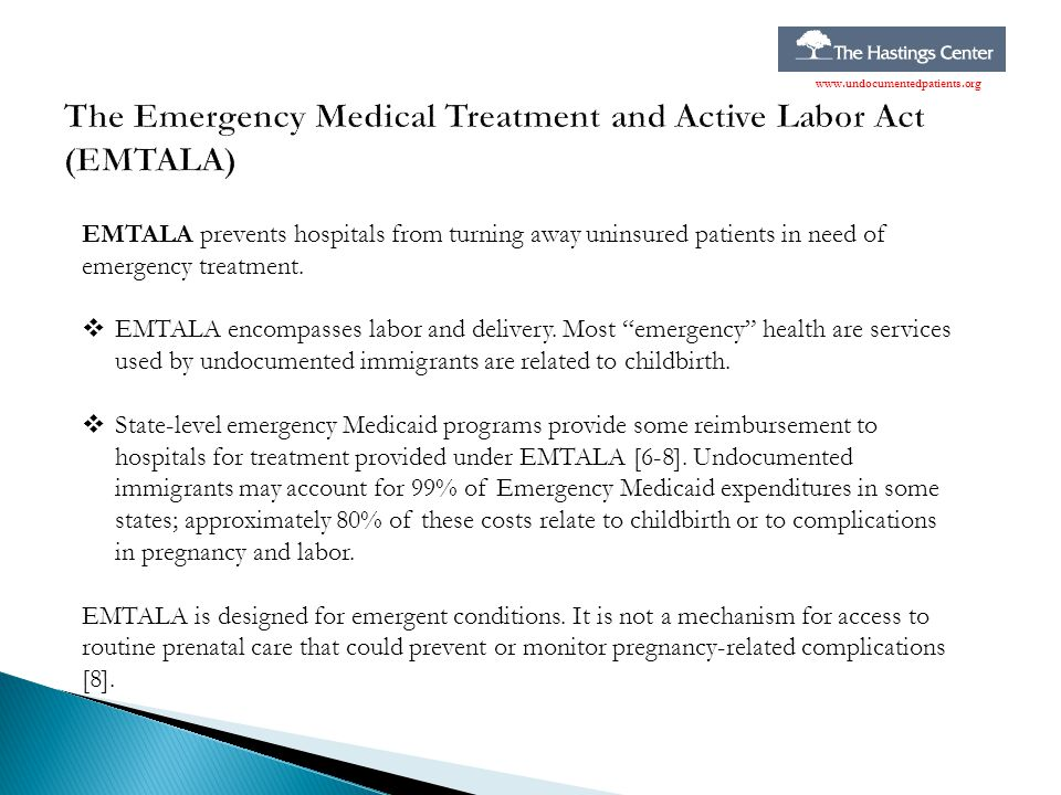 """EMTALA prevents hospitals from turning away uninsured patients in need of emergency treatment.  EMTALA encompasses labor and delivery. Most """"emergenc"""