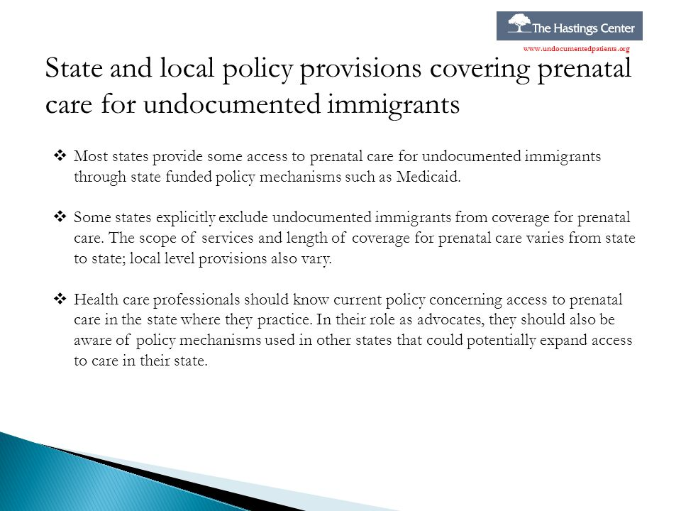 State and local policy provisions covering prenatal care for undocumented immigrants www.undocumentedpatients.org  Most states provide some access to