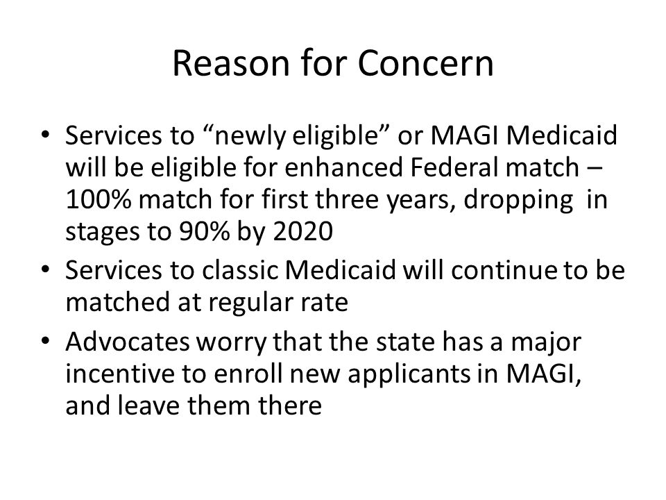 Reason for Concern Services to newly eligible or MAGI Medicaid will be eligible for enhanced Federal match – 100% match for first three years, dropping in stages to 90% by 2020 Services to classic Medicaid will continue to be matched at regular rate Advocates worry that the state has a major incentive to enroll new applicants in MAGI, and leave them there