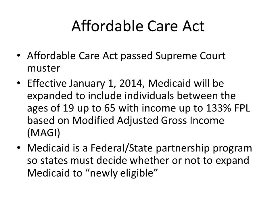 Affordable Care Act Affordable Care Act passed Supreme Court muster Effective January 1, 2014, Medicaid will be expanded to include individuals between the ages of 19 up to 65 with income up to 133% FPL based on Modified Adjusted Gross Income (MAGI) Medicaid is a Federal/State partnership program so states must decide whether or not to expand Medicaid to newly eligible
