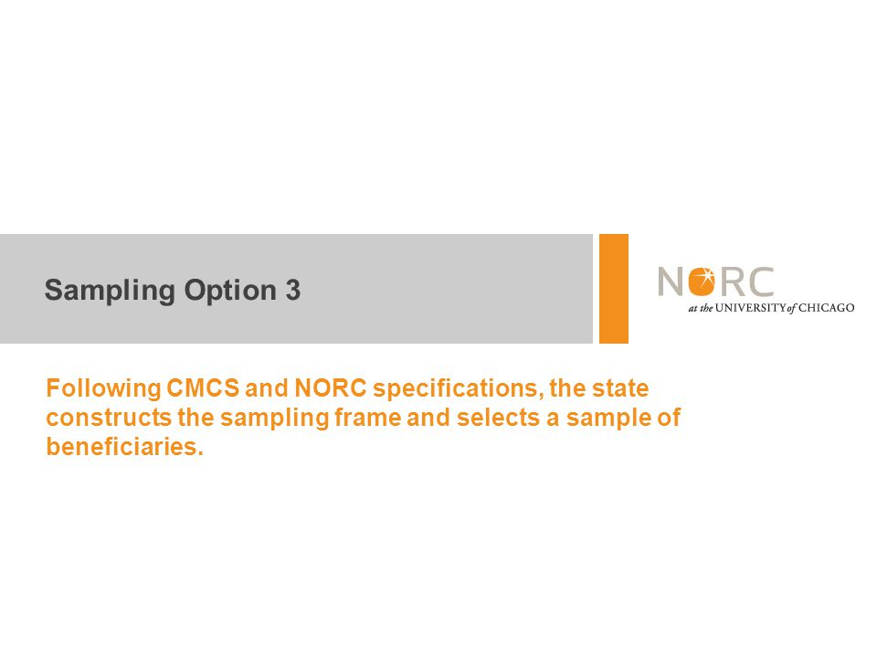 Sampling Option 3 Following CMCS and NORC specifications, the state constructs the sampling frame and selects a sample of beneficiaries.