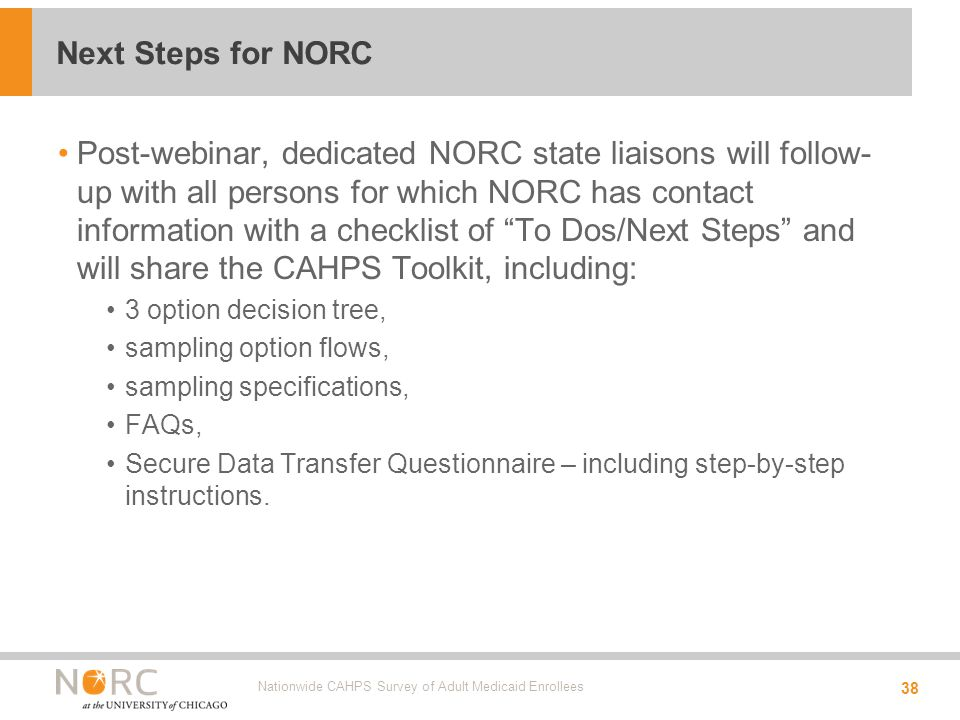 Post-webinar, dedicated NORC state liaisons will follow- up with all persons for which NORC has contact information with a checklist of To Dos/Next Steps and will share the CAHPS Toolkit, including: 3 option decision tree, sampling option flows, sampling specifications, FAQs, Secure Data Transfer Questionnaire – including step-by-step instructions.