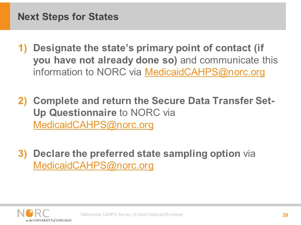 1)Designate the state's primary point of contact (if you have not already done so) and communicate this information to NORC via MedicaidCAHPS@norc.orgMedicaidCAHPS@norc.org 2)Complete and return the Secure Data Transfer Set- Up Questionnaire to NORC via MedicaidCAHPS@norc.org MedicaidCAHPS@norc.org 3)Declare the preferred state sampling option via MedicaidCAHPS@norc.org MedicaidCAHPS@norc.org Nationwide CAHPS Survey of Adult Medicaid Enrollees 39 Next Steps for States