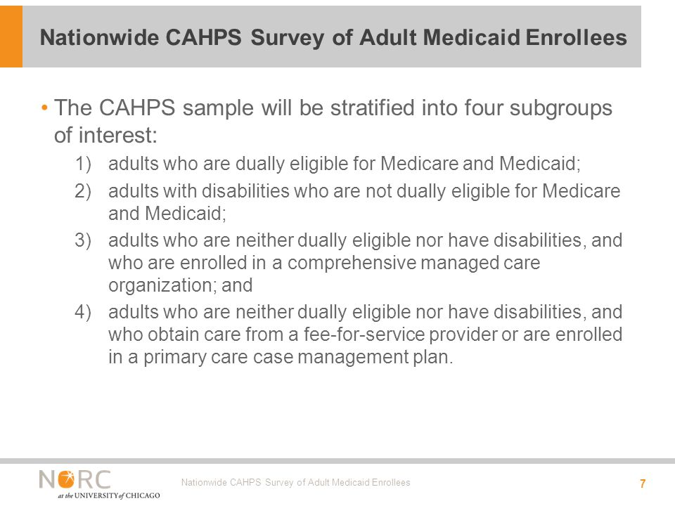 The CAHPS sample will be stratified into four subgroups of interest: 1)adults who are dually eligible for Medicare and Medicaid; 2)adults with disabilities who are not dually eligible for Medicare and Medicaid; 3)adults who are neither dually eligible nor have disabilities, and who are enrolled in a comprehensive managed care organization; and 4)adults who are neither dually eligible nor have disabilities, and who obtain care from a fee-for-service provider or are enrolled in a primary care case management plan.