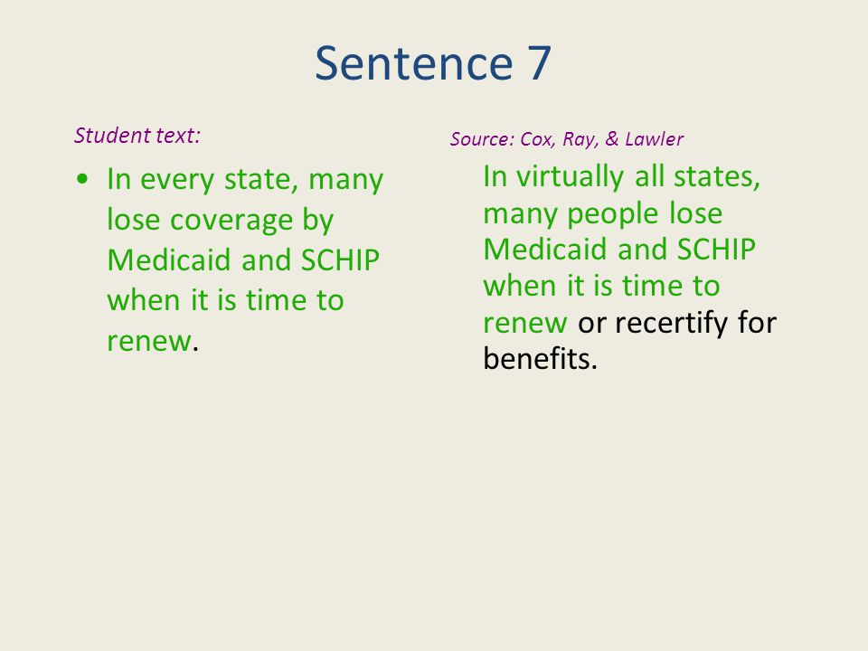 Sentence 7 Student text: In every state, many lose coverage by Medicaid and SCHIP when it is time to renew.