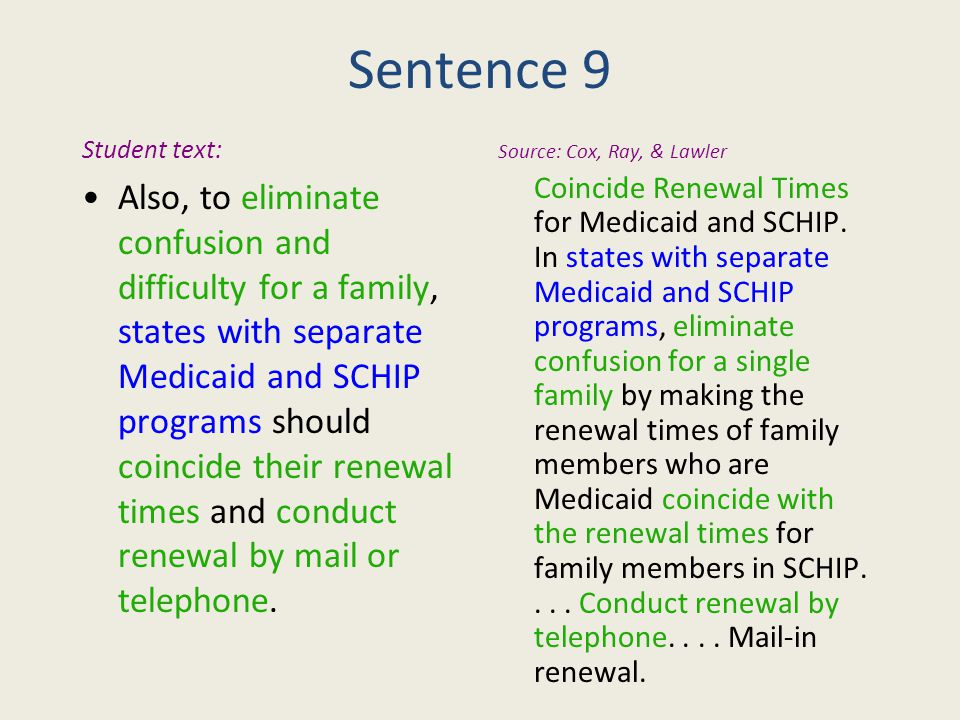 Sentence 9 Student text: Also, to eliminate confusion and difficulty for a family, states with separate Medicaid and SCHIP programs should coincide their renewal times and conduct renewal by mail or telephone.