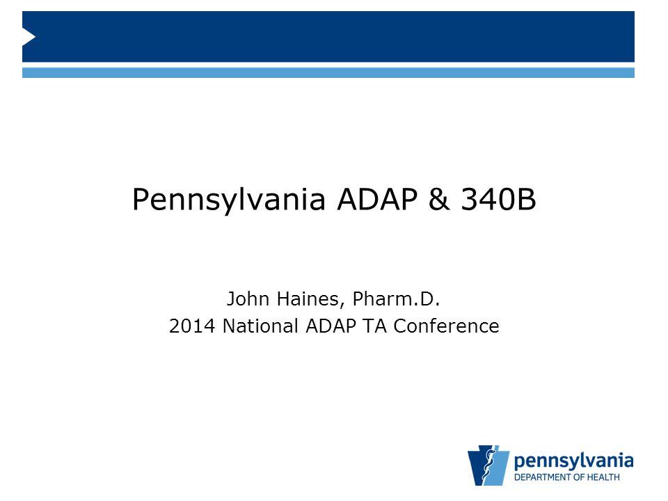 Pennsylvania ADAP & 340B John Haines, Pharm.D. 2014 National ADAP TA Conference