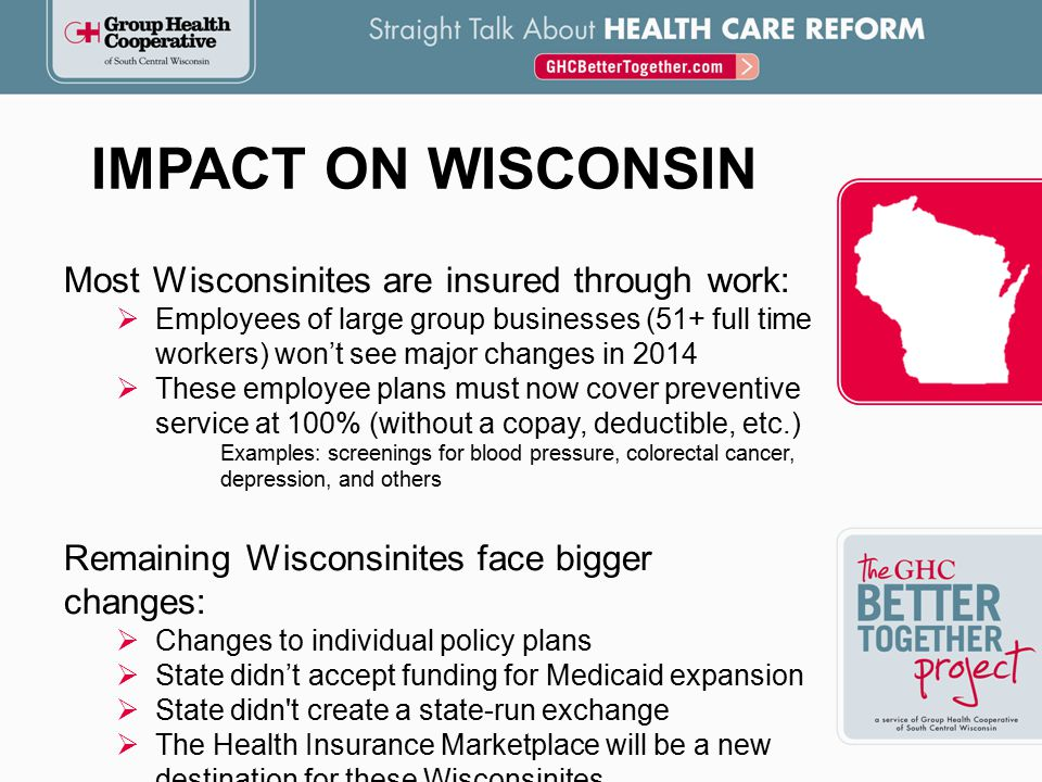 IMPACT ON WISCONSIN Most Wisconsinites are insured through work:  Employees of large group businesses (51+ full time workers) won't see major changes in 2014  These employee plans must now cover preventive service at 100% (without a copay, deductible, etc.) Examples: screenings for blood pressure, colorectal cancer, depression, and others Remaining Wisconsinites face bigger changes:  Changes to individual policy plans  State didn't accept funding for Medicaid expansion  State didn t create a state-run exchange  The Health Insurance Marketplace will be a new destination for these Wisconsinites