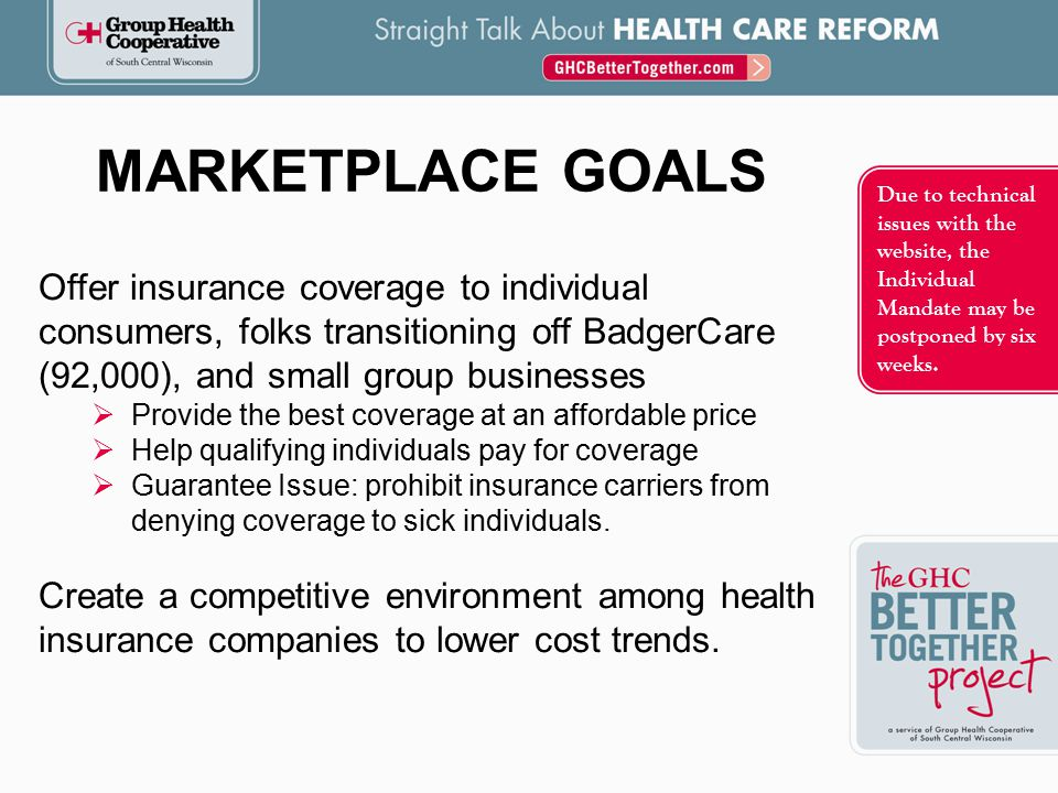 Offer insurance coverage to individual consumers, folks transitioning off BadgerCare (92,000), and small group businesses  Provide the best coverage at an affordable price  Help qualifying individuals pay for coverage  Guarantee Issue: prohibit insurance carriers from denying coverage to sick individuals.