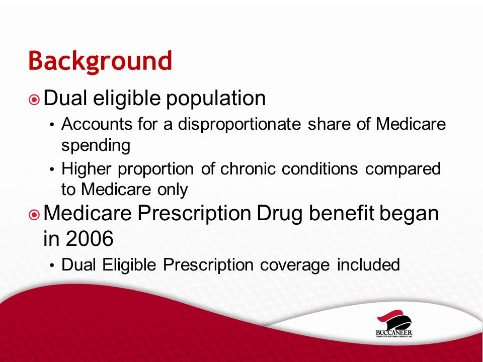Background  Dual eligible population Accounts for a disproportionate share of Medicare spending Higher proportion of chronic conditions compared to Medicare only  Medicare Prescription Drug benefit began in 2006 Dual Eligible Prescription coverage included