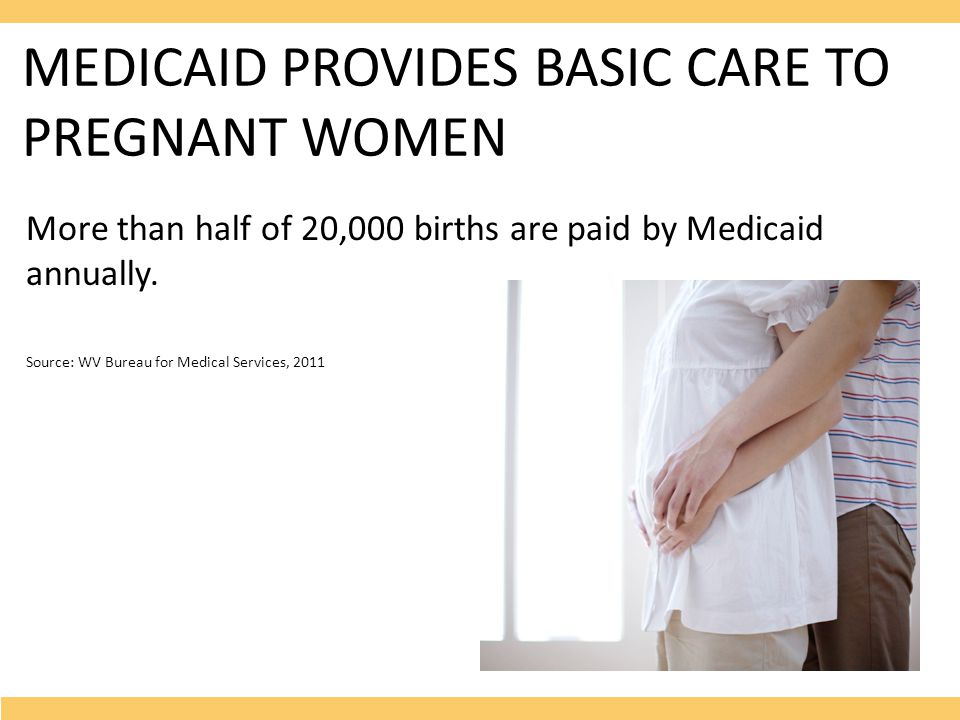 MEDICAID PROVIDES BASIC CARE TO PREGNANT WOMEN More than half of 20,000 births are paid by Medicaid annually.