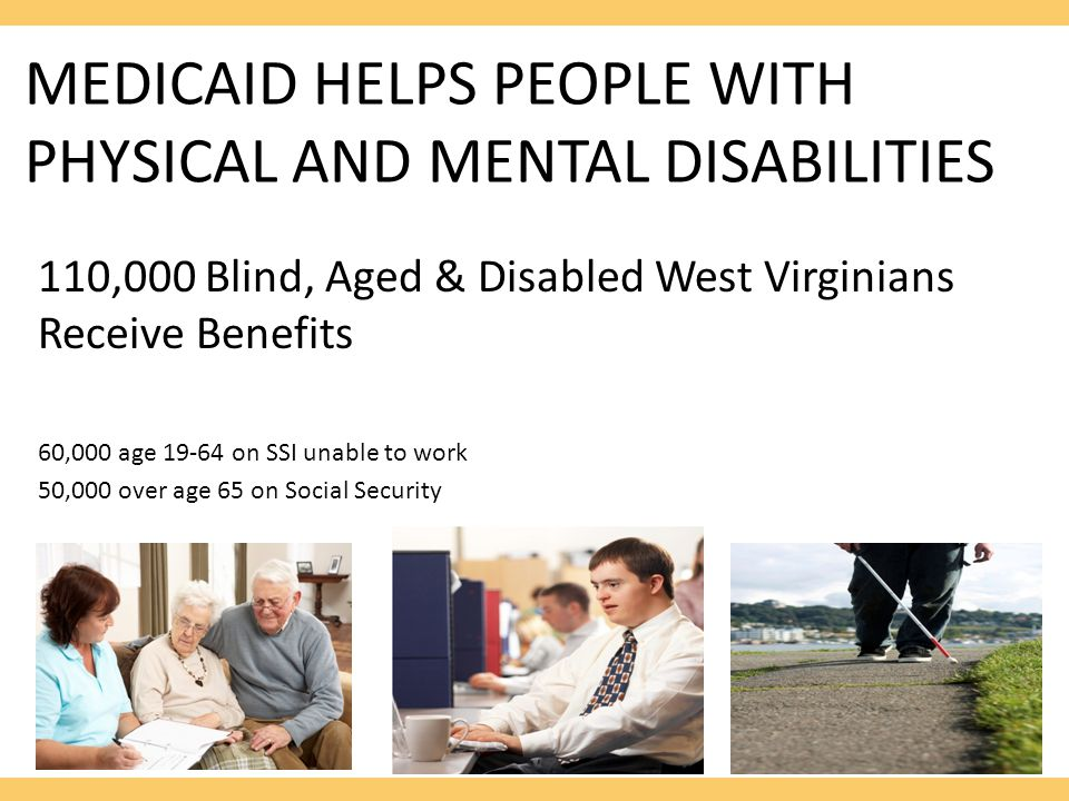 MEDICAID HELPS PEOPLE WITH PHYSICAL AND MENTAL DISABILITIES 110,000 Blind, Aged & Disabled West Virginians Receive Benefits 60,000 age 19-64 on SSI unable to work 50,000 over age 65 on Social Security
