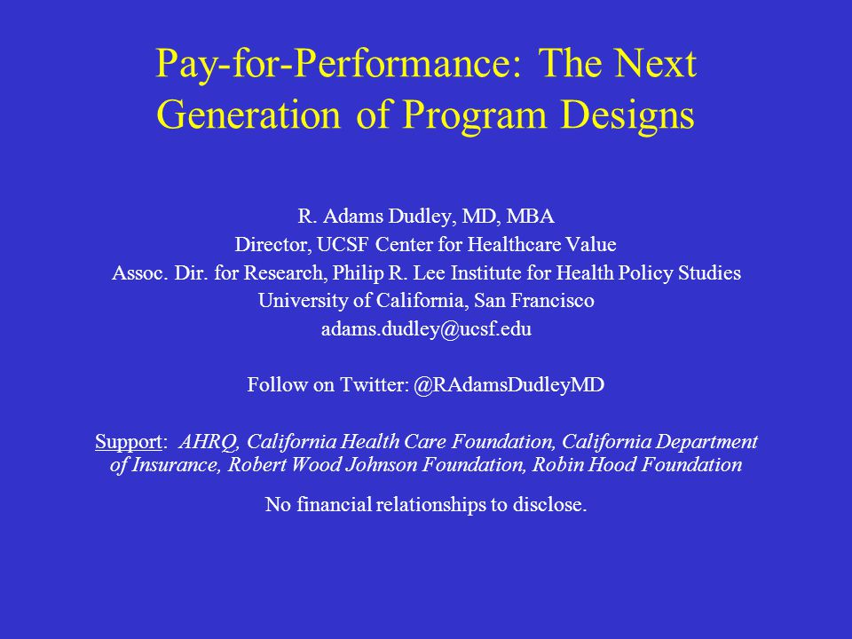 Pay-for-Performance: The Next Generation of Program Designs R. Adams Dudley, MD, MBA Director, UCSF Center for Healthcare Value Assoc. Dir. for Resear