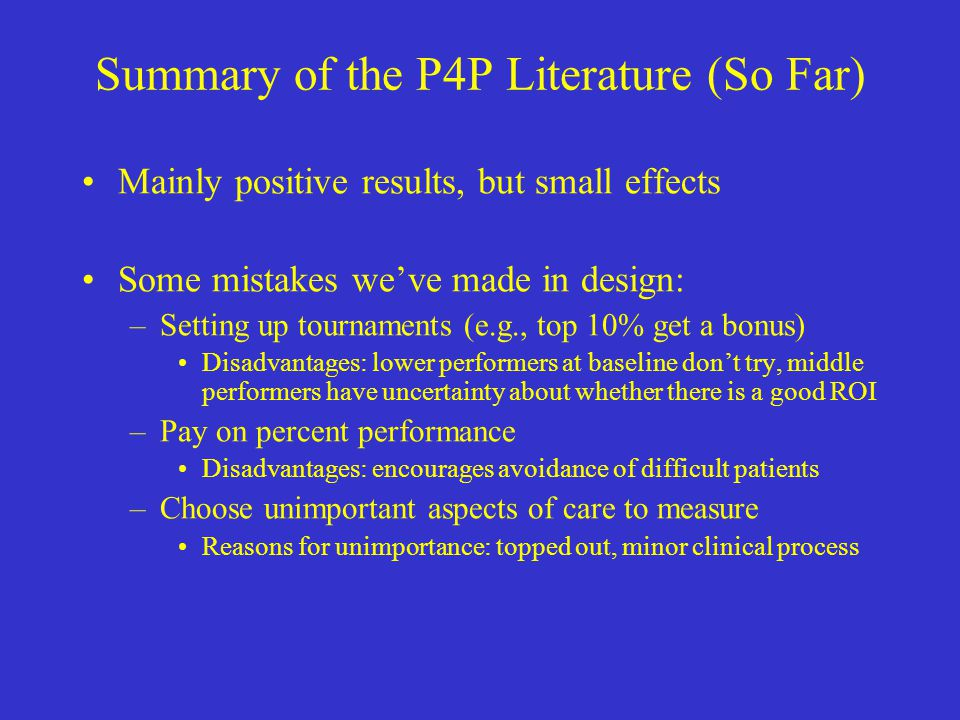 Summary of the P4P Literature (So Far) Mainly positive results, but small effects Some mistakes we've made in design: –Setting up tournaments (e.g., top 10% get a bonus) Disadvantages: lower performers at baseline don't try, middle performers have uncertainty about whether there is a good ROI –Pay on percent performance Disadvantages: encourages avoidance of difficult patients –Choose unimportant aspects of care to measure Reasons for unimportance: topped out, minor clinical process