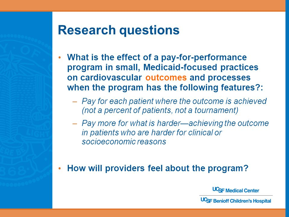 Research questions What is the effect of a pay-for-performance program in small, Medicaid-focused practices on cardiovascular outcomes and processes when the program has the following features : –Pay for each patient where the outcome is achieved (not a percent of patients, not a tournament) –Pay more for what is harder—achieving the outcome in patients who are harder for clinical or socioeconomic reasons How will providers feel about the program