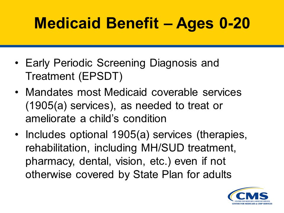 Early Periodic Screening Diagnosis and Treatment (EPSDT) Mandates most Medicaid coverable services (1905(a) services), as needed to treat or ameliorate a child's condition Includes optional 1905(a) services (therapies, rehabilitation, including MH/SUD treatment, pharmacy, dental, vision, etc.) even if not otherwise covered by State Plan for adults Medicaid Benefit – Ages 0-20